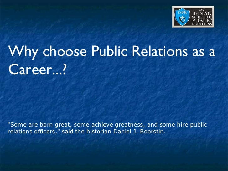 "Why choose Public Relations as a Career...? ""Some are born great, some achieve greatness, and some hire public relati..."