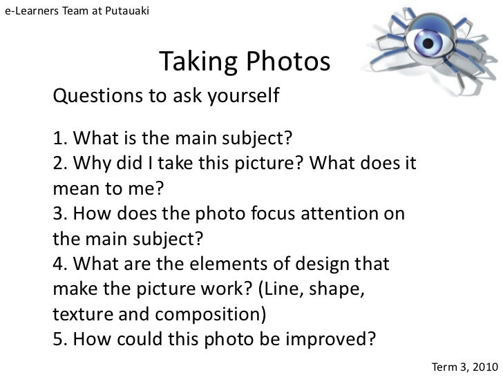 e-Learners Team at Putauaki                              Taking Photos        Questions to ask yourself        1. What is ...