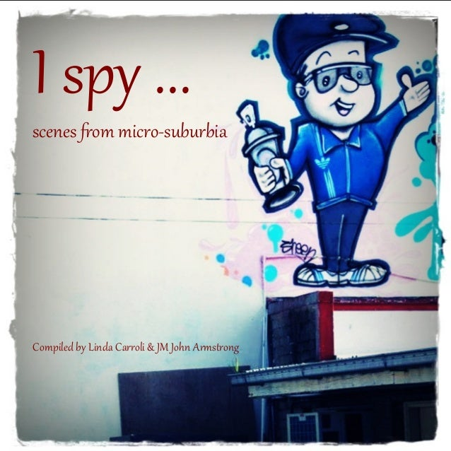 I spy ...  scenes from micro-suburbia  Compiled by Linda Carroli & JM John Armstrong