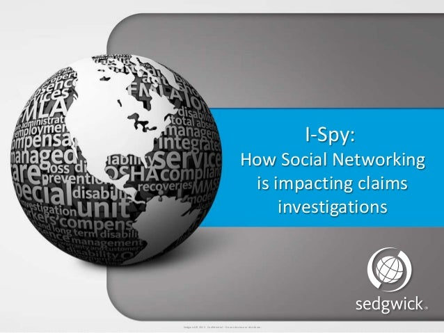 Sedgwick © 2013 Confidential – Do not disclose or distribute.I-Spy:How Social Networkingis impacting claimsinvestigations