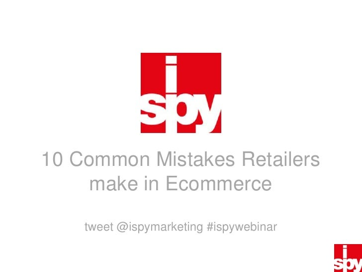 10 Common Mistakes Retailers make in Ecommercetweet @ispymarketing#ispywebinar<br />