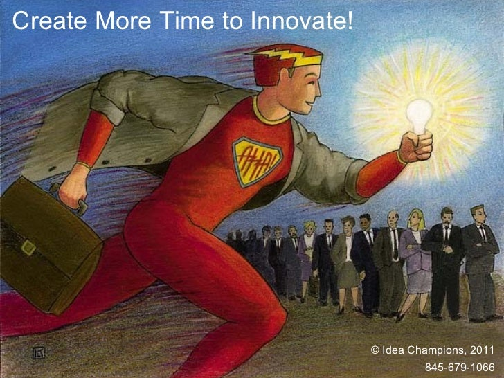 Create More Time to Innovate! © Idea Champions, 2011 845-679-1066