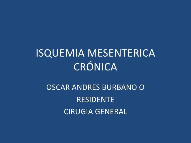 ISQUEMIA MESENTERICA      CRÓNICA OSCAR ANDRES BURBANO O        RESIDENTE     CIRUGIA GENERAL