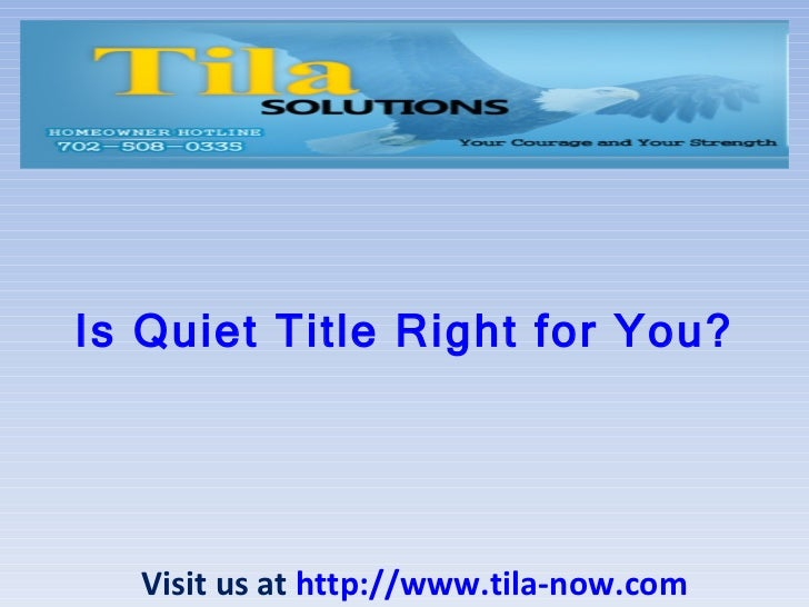 Is Quiet Title Right for You? Visit us at  http://www.tila-now.com