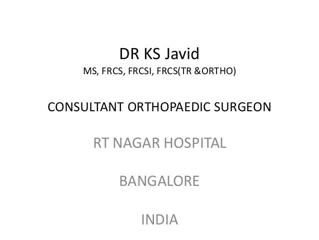 DR KS Javid MS, FRCS, FRCSI, FRCS(TR &ORTHO) CONSULTANT ORTHOPAEDIC SURGEON RT NAGAR HOSPITAL BANGALORE INDIA