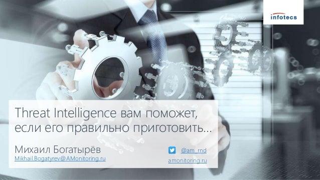 Threat Intelligence вам поможет, если его правильно приготовить… Михаил Богатырёв Mikhail.Bogatyrev@AMonitoring.ru @am_rnd...