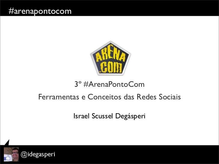 #arenapontocom                 3º #ArenaPontoCom      Ferramentas e Conceitos das Redes Sociais                 Israel Scu...