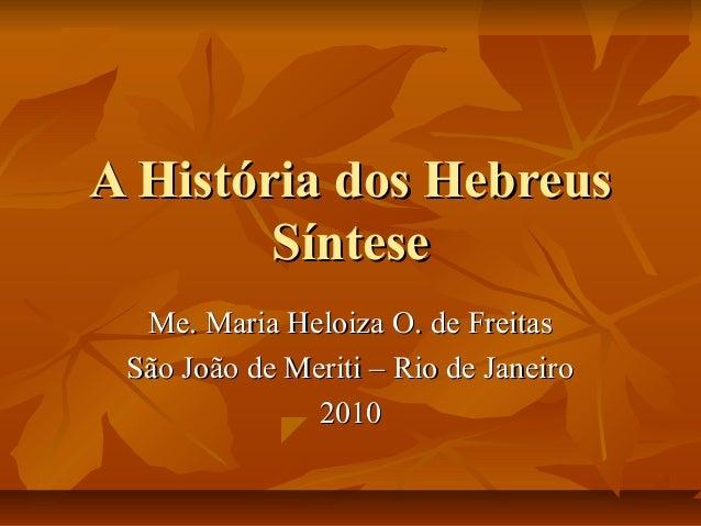 A História dos Hebreus        Síntese  Me. Maria Heloiza O. de Freitas São João de Meriti – Rio de Janeiro               2...