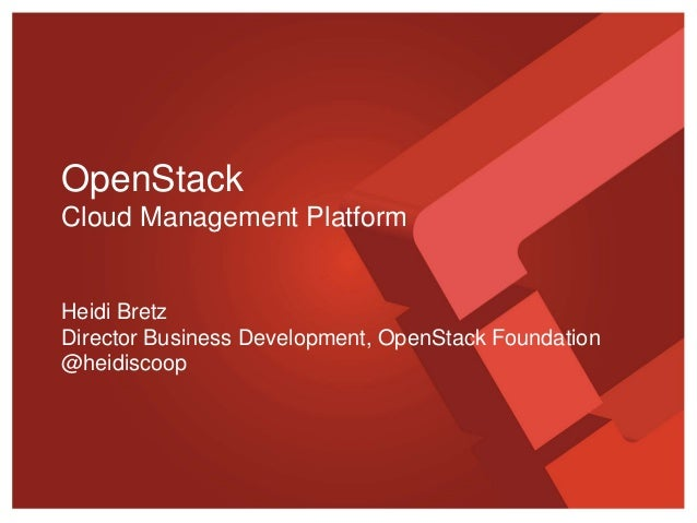 OpenStack Cloud Management Platform  Heidi Bretz Director Business Development, OpenStack Foundation @heidiscoop