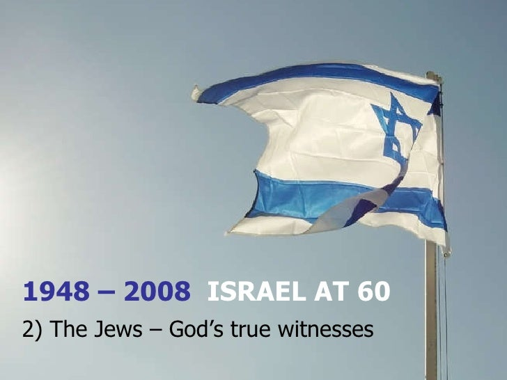 1948 – 2008  ISRAEL AT 60 2) The Jews – God's true witnesses