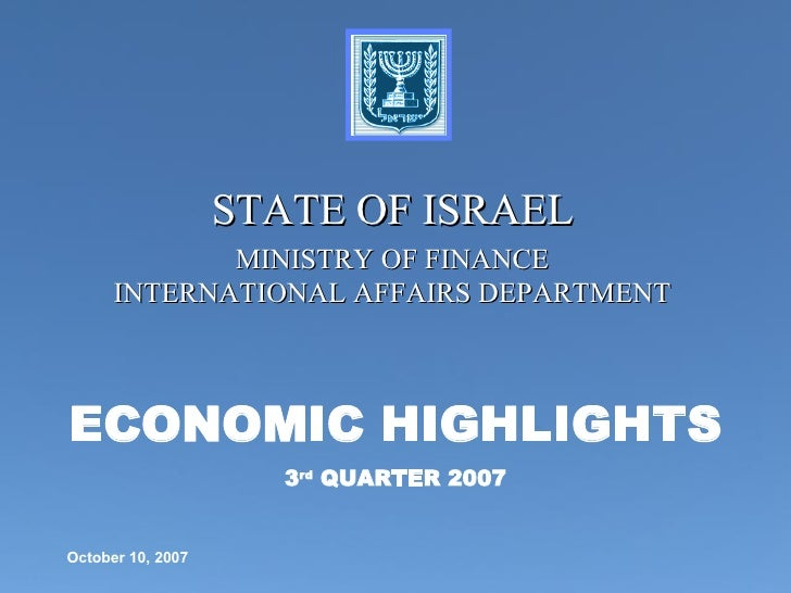 ECONOMIC HIGHLIGHTS 3 rd  QUARTER 2007 STATE OF ISRAEL MINISTRY OF FINANCE INTERNATIONAL AFFAIRS DEPARTMENT October 10, 2007