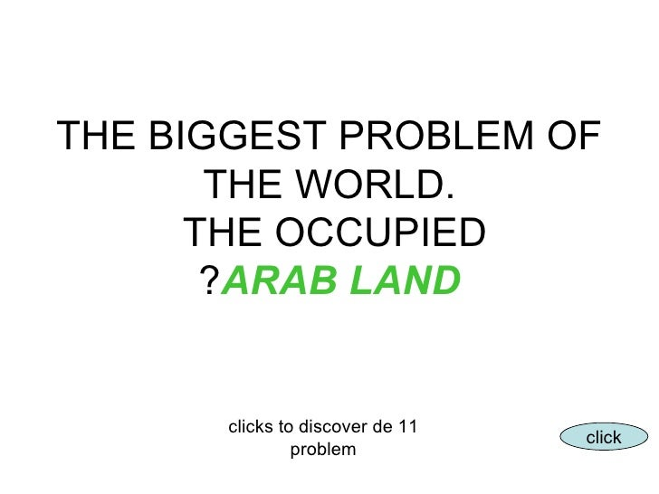 THE BIGGEST PROBLEM OF THE WORLD. THE OCCUPIED  ARAB LAND ? 11 clicks to discover de problem click