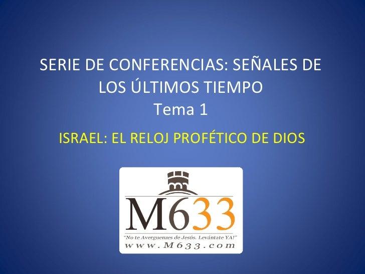 SERIE DE CONFERENCIAS: SEÑALES DE LOS ÚLTIMOS TIEMPO Tema 1 ISRAEL: EL RELOJ PROFÉTICO DE DIOS