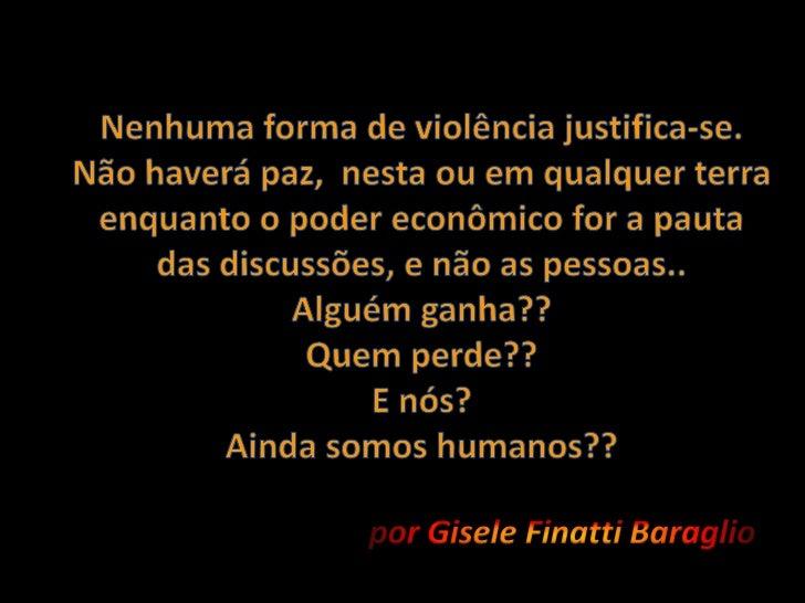 Nenhuma forma de violência justifica-se.Não haverá paz,  nesta ou em qualquer terra enquanto o poder econômico for a pauta...