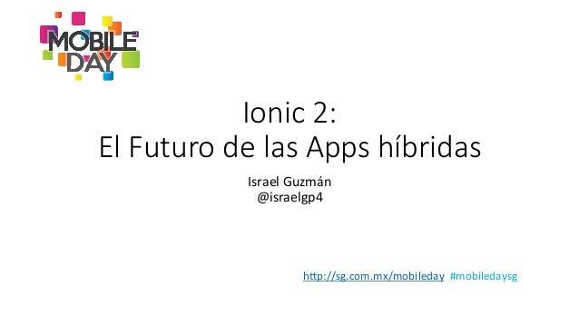 """h""""p://sg.com.mx/mobileday    #mobiledaysg   Ionic 2:   El Futuro de las Apps híbridas  Israel  Guzmán  ..."""