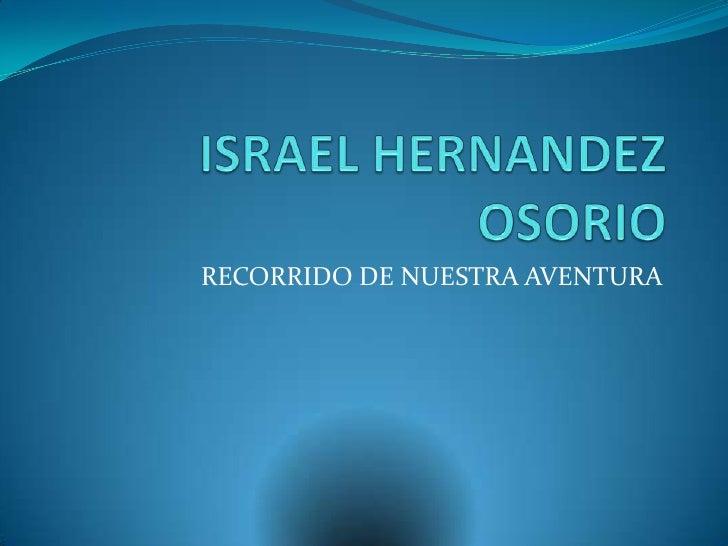 ISRAEL HERNANDEZ OSORIO<br />RECORRIDO DE NUESTRA AVENTURA<br />