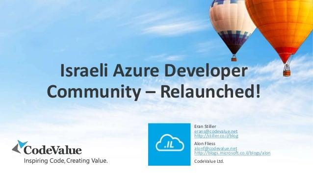 Israeli Azure Developer Community – Relaunched! Eran Stiller erans@codevalue.net http://stiller.co.il/blog Alon Fliess alo...