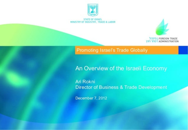 Promoting Israel's Trade GloballyAn Overview of the Israeli EconomyAri RokniDirector of Business & Trade DevelopmentDecemb...