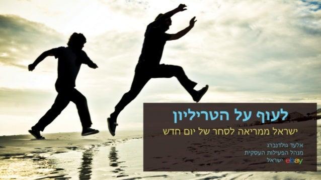 ?יﬠוף ﬠל הטריליון  ישראל ממריאה לסחר של יום חדש  אלﬠד גולדנברג מנהל הפﬠילות הﬠסקית ןצןי.  ישראל