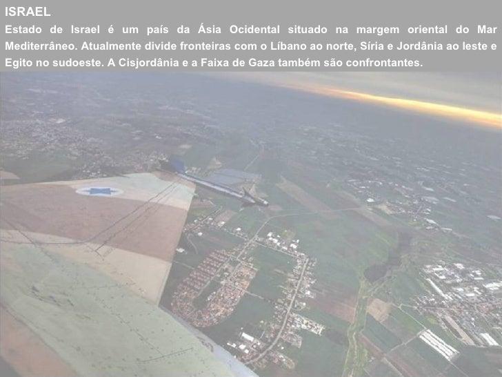 ISRAELEstado de Israel é um país da Ásia Ocidental situado na margem oriental do MarMediterrâneo. Atualmente divide fronte...