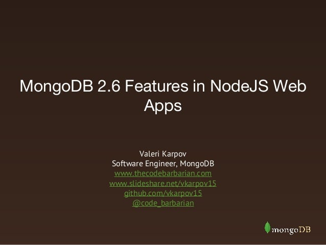 MongoDB 2.6 Features in NodeJS Web Apps Valeri Karpov Software Engineer, MongoDB www.thecodebarbarian.com www.slideshare.n...