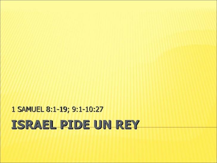 ISRAEL PIDE UN REY 1 SAMUEL 8:1-19; 9:1-10:27