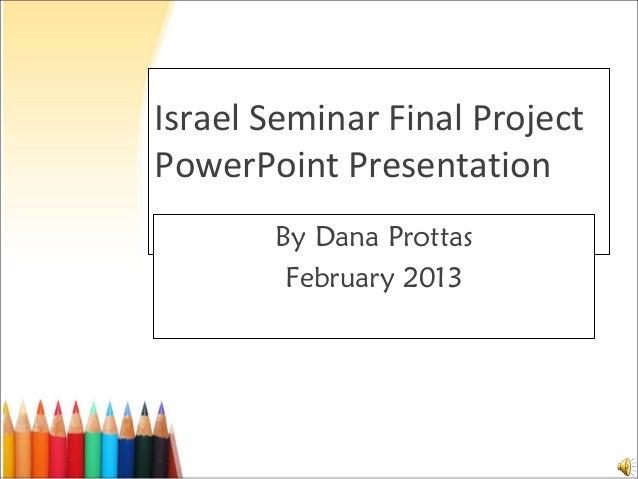 Israel Seminar Final ProjectPowerPoint Presentation       By Dana Prottas        February 2013