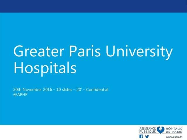Greater Paris University Hospitals 20th November 2016 – 10 slides – 20' – Confidential @APHP