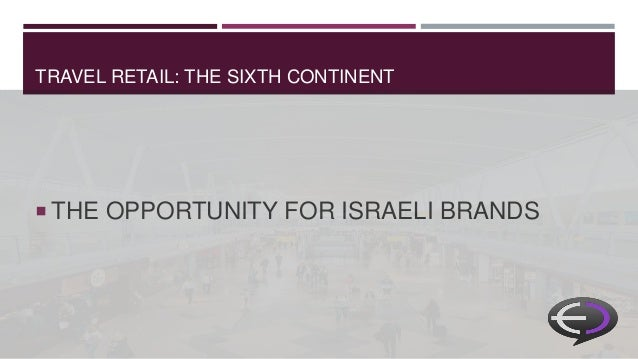 TRAVEL RETAIL: THE SIXTH CONTINENT  THE OPPORTUNITY FOR ISRAELI BRANDS