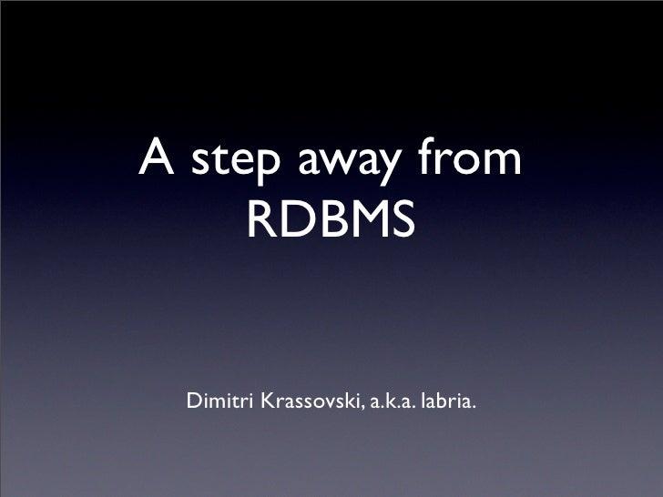 A step away from      RDBMS    Dimitri Krassovski, a.k.a. labria.