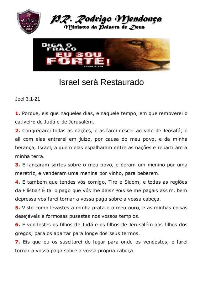 Israel será Restaurado Joel 3:1-21 1. Porque, eis que naqueles dias, e naquele tempo, em que removerei o cativeiro de Judá...