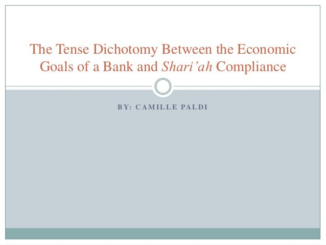 B Y: C A M I L L E PA L D I The Tense Dichotomy Between the Economic Goals of a Bank and Shari'ah Compliance