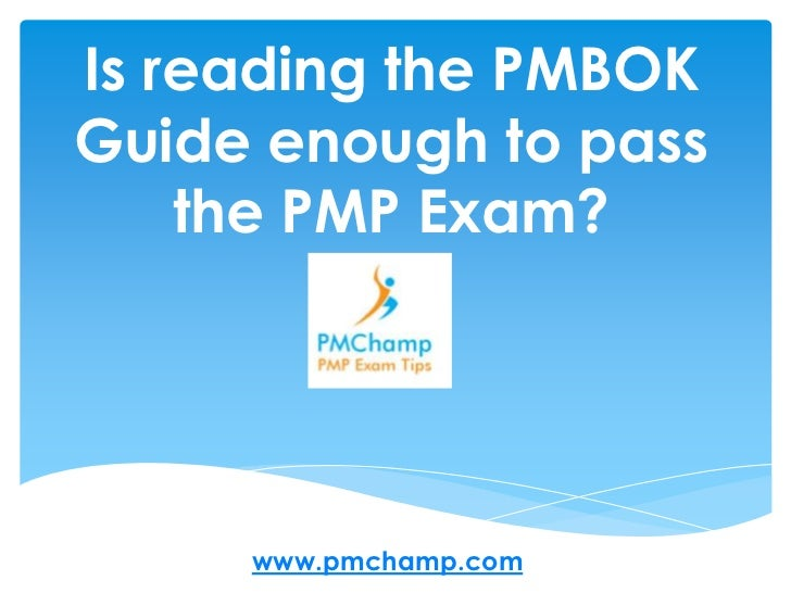 Is reading the PMBOKGuide enough to pass    the PMP Exam?     www.pmchamp.com