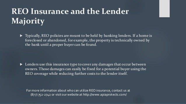 REO Insurance and the Lender Majority  Typically, REO policies are meant to be held by banking lenders. If a home is fore...