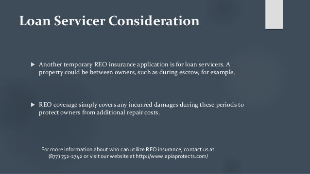 Loan Servicer Consideration  Another temporary REO insurance application is for loan servicers. A property could be betwe...