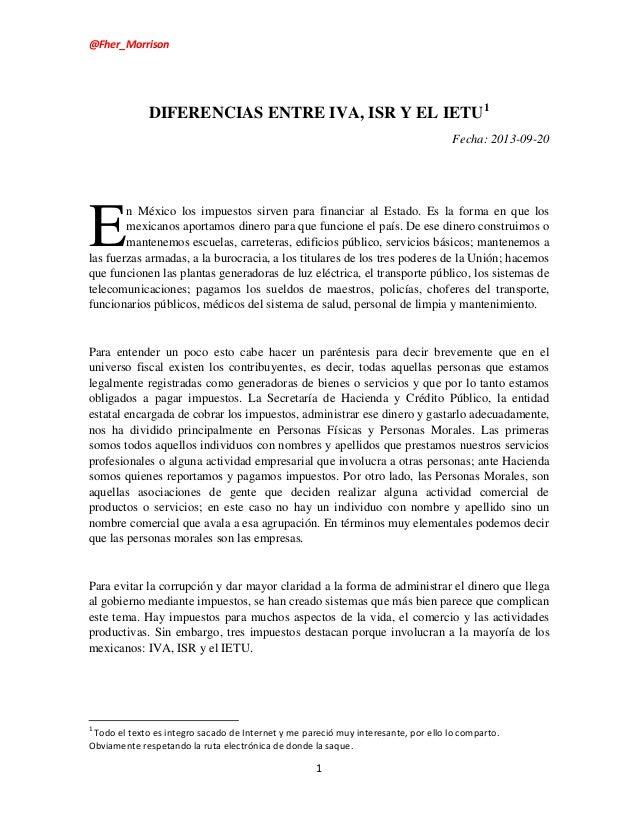 @Fher_Morrison  DIFERENCIAS ENTRE IVA, ISR Y EL IETU1 Fecha: 2013-09-20  E  n México los impuestos sirven para financiar a...