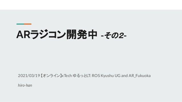 ARラジコン開発中 -その2- 2021/03/19 【オンライン】xTech ゆるっとLT: ROS Kyushu UG and AR_Fukuoka hiro-han