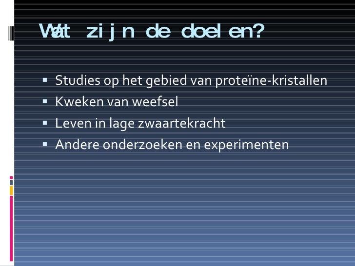 Wat zijn de doelen? <ul><li>Studies op het gebied van proteïne-kristallen </li></ul><ul><li>Kweken van weefsel </li></ul><...