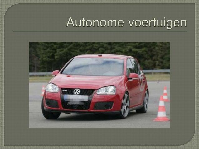 = voertuig zonder bestuurder, brengt de passagiers zelfstandig van A naar B ZE HEBBEN DUS GEEN TUSSENKOMST VAN DE MENS NOD...