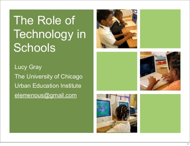 The Role of Technology in Schools Lucy Gray The University of Chicago Urban Education Institute elemenous@gmail.com 1