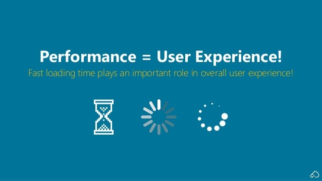 Fast loading time plays an important role in overall user experience! Performance = User Experience!