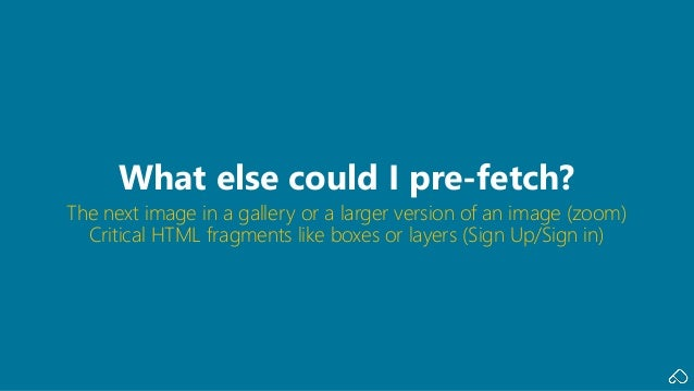The next image in a gallery or a larger version of an image (zoom) Critical HTML fragments like boxes or layers (Sign Up/S...