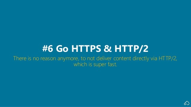 There is no reason anymore, to not deliver content directly via HTTP/2, which is super fast. #6 Go HTTPS & HTTP/2