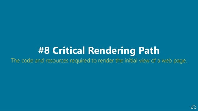 The code and resources required to render the initial view of a web page. #8 Critical Rendering Path