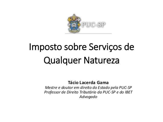 Imposto sobre Serviços de  Qualquer Natureza  Tácio Lacerda Gama  Mestre e doutor em direito do Estado pela PUC-SP  Profes...