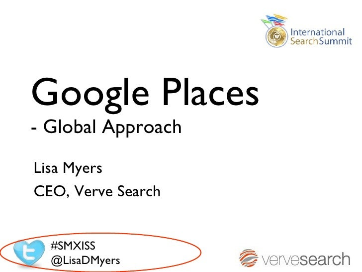 Google Places- Global ApproachLisa MyersCEO, Verve Search  #SMXISS  @LisaDMyers