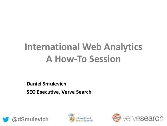 International Web AnalyticsA How-To SessionDaniel SmulevichSEO Executive, Verve Search@dSmulevich