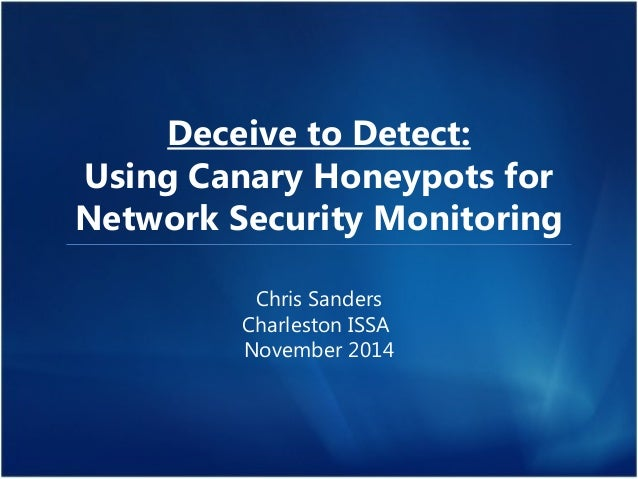 Deceive to Detect:  Using Canary Honeypots for  Network Security Monitoring  Chris Sanders  Charleston ISSA  November 2014