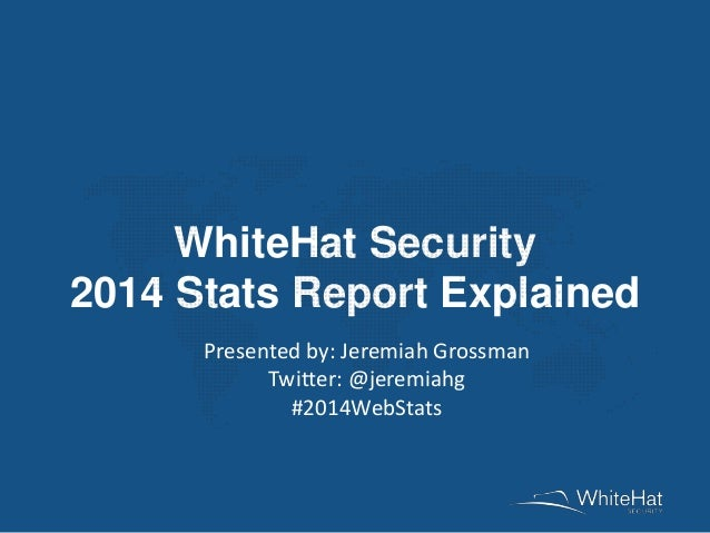 WhiteHat Security 2014 Stats Report Explained Presented by: Jeremiah Grossman Twitter: @jeremiahg #2014WebStats