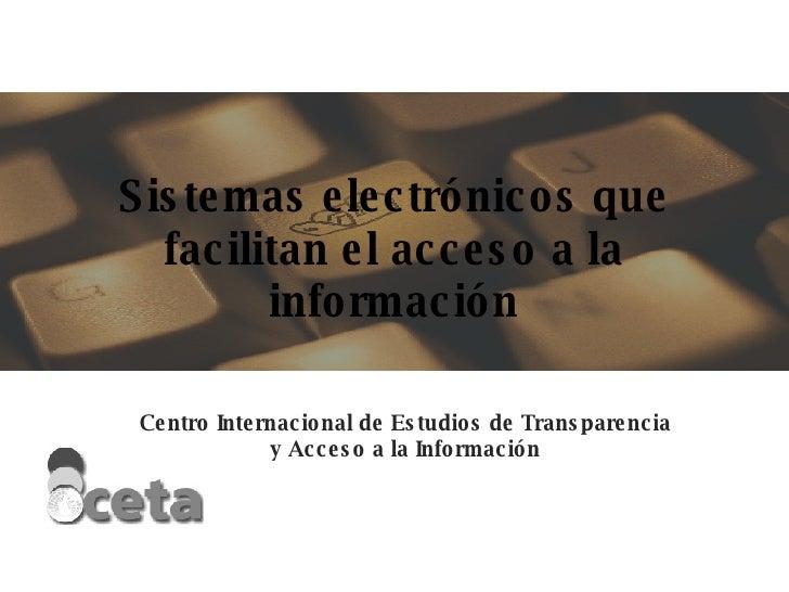 Sistemas electrónicos que facilitan el acceso a la información Centro Internacional de Estudios de Transparencia y Acceso ...